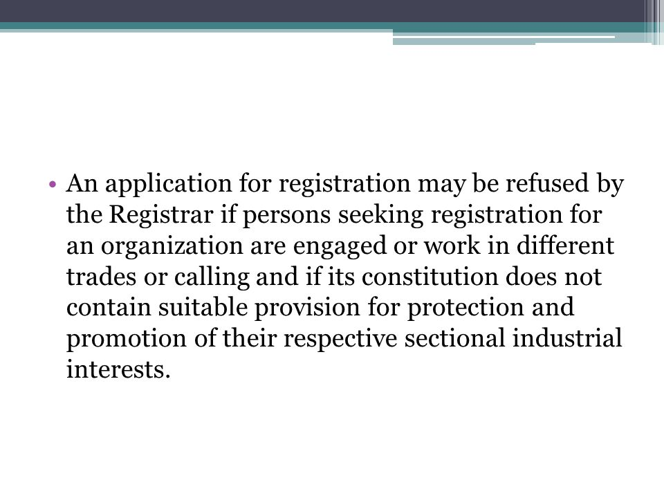 An application for registration may be refused by the Registrar if persons seeking registration for an organization are engaged or work in different trades or calling and if its constitution does not contain suitable provision for protection and promotion of their respective sectional industrial interests.
