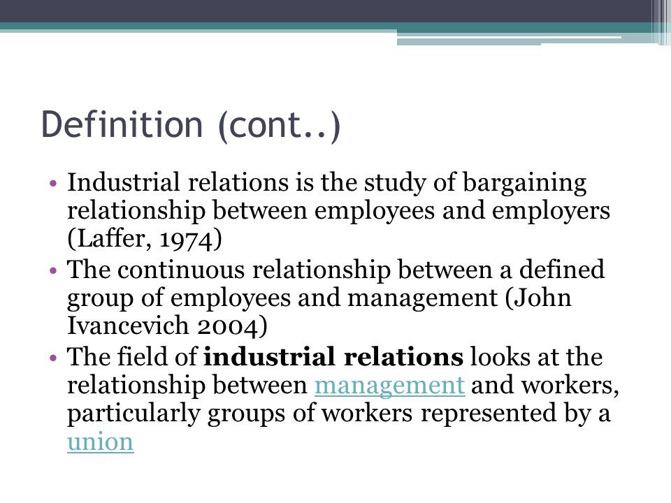 Definition (cont..) Industrial relations is the study of bargaining relationship between employees and employers (Laffer, 1974)