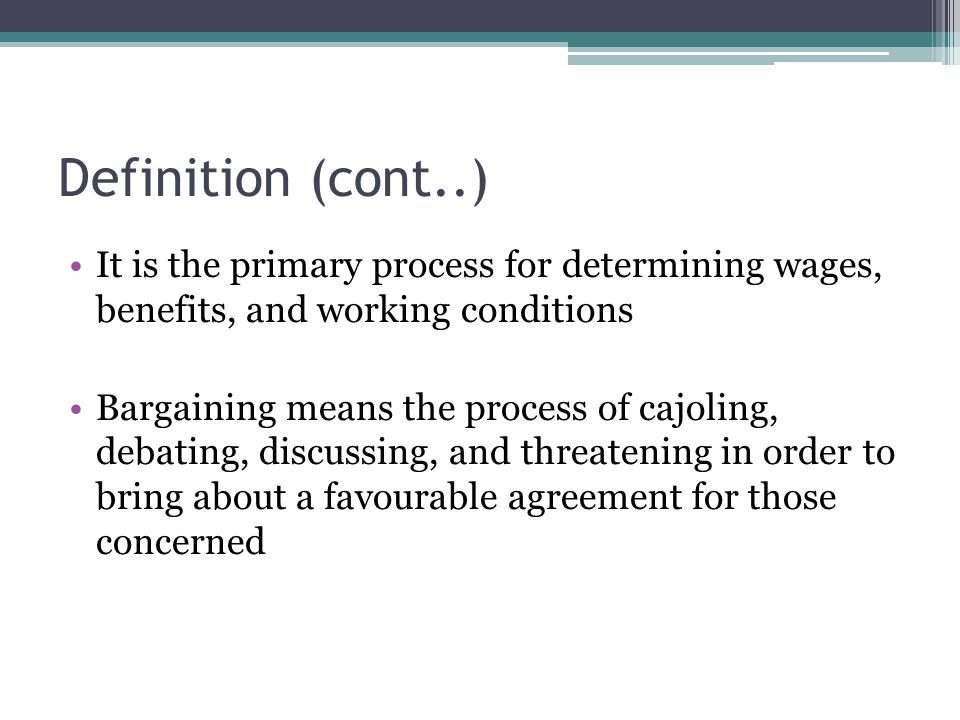 Definition (cont..) It is the primary process for determining wages, benefits, and working conditions.
