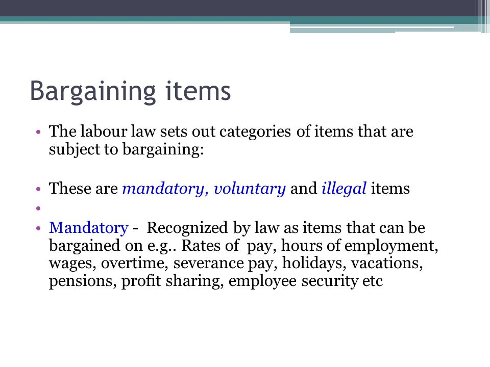Bargaining items The labour law sets out categories of items that are subject to bargaining: These are mandatory, voluntary and illegal items.