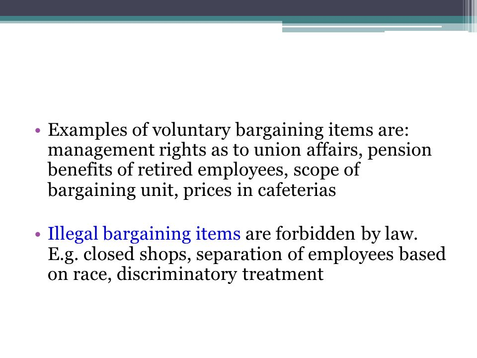 Examples of voluntary bargaining items are: management rights as to union affairs, pension benefits of retired employees, scope of bargaining unit, prices in cafeterias