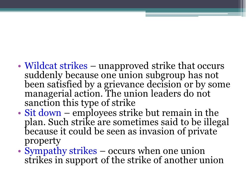 Wildcat strikes – unapproved strike that occurs suddenly because one union subgroup has not been satisfied by a grievance decision or by some managerial action. The union leaders do not sanction this type of strike