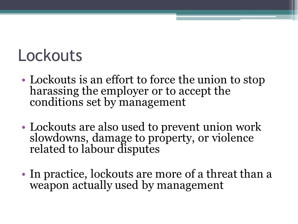 Lockouts Lockouts is an effort to force the union to stop harassing the employer or to accept the conditions set by management.