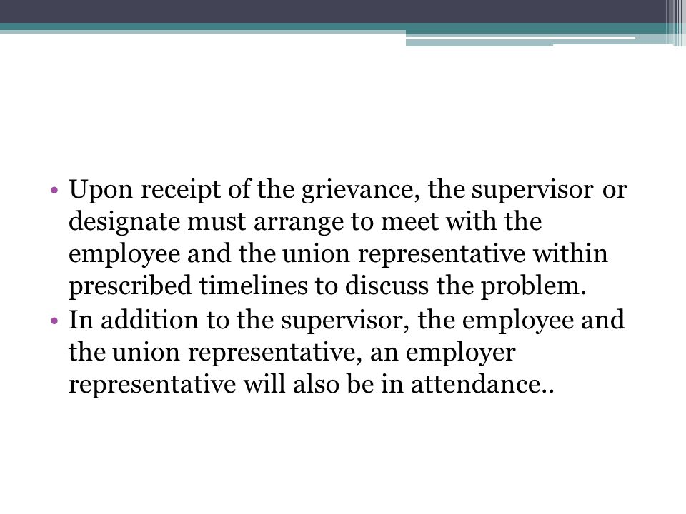 Upon receipt of the grievance, the supervisor or designate must arrange to meet with the employee and the union representative within prescribed timelines to discuss the problem.