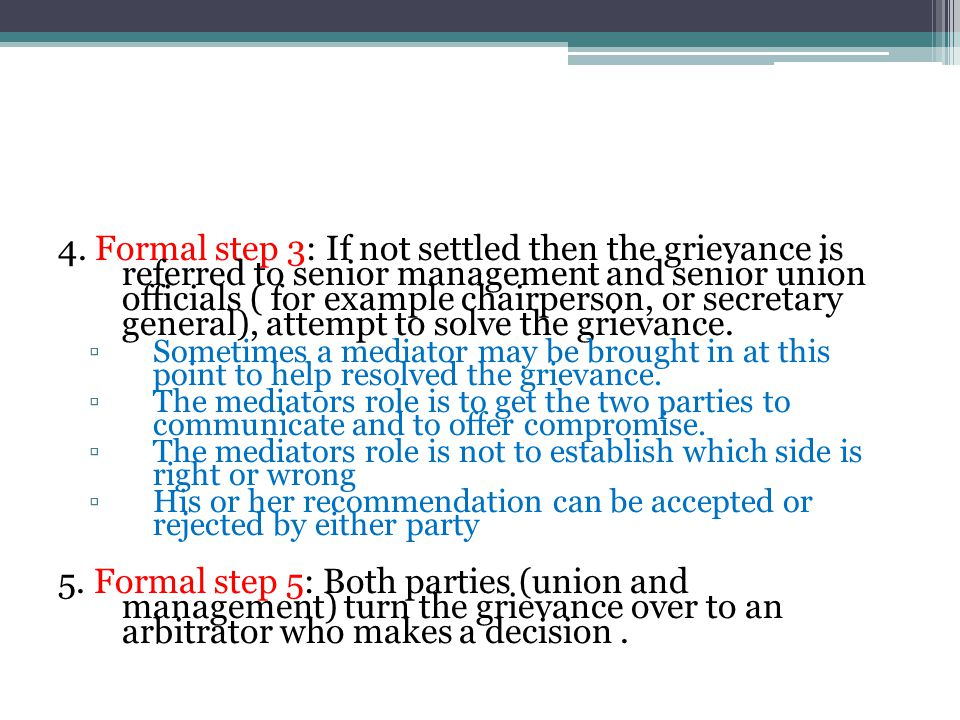 4. Formal step 3: If not settled then the grievance is referred to senior management and senior union officials ( for example chairperson, or secretary general), attempt to solve the grievance.