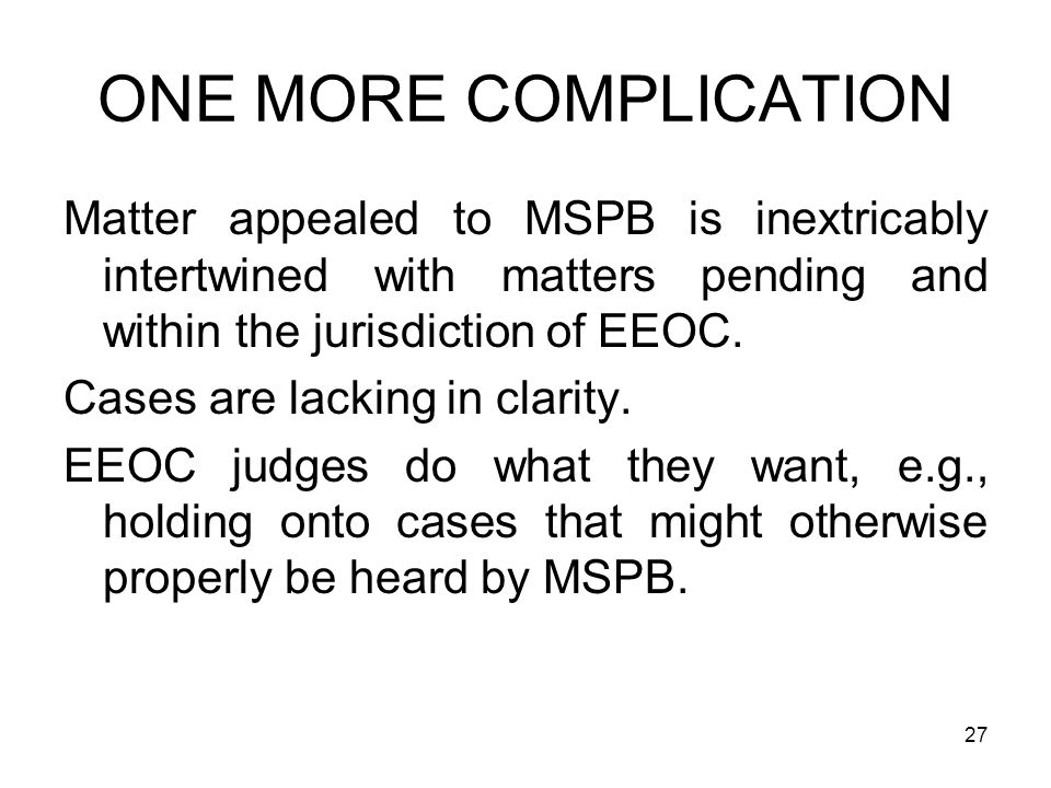 ONE MORE COMPLICATION Matter appealed to MSPB is inextricably intertwined with matters pending and within the jurisdiction of EEOC.