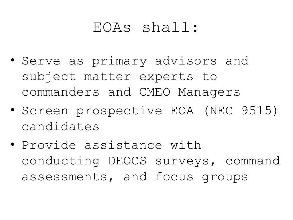 EOAs shall: Serve as primary advisors and subject matter experts to commanders and CMEO Managers. Screen prospective EOA (NEC 9515) candidates.