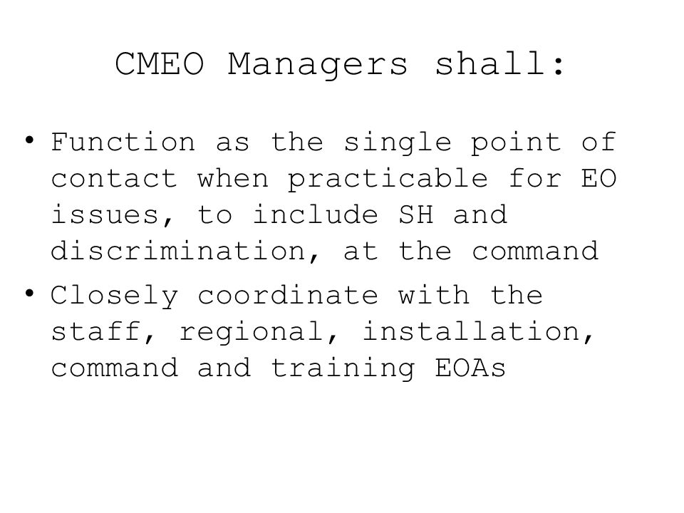 CMEO Managers shall: Function as the single point of contact when practicable for EO issues, to include SH and discrimination, at the command.