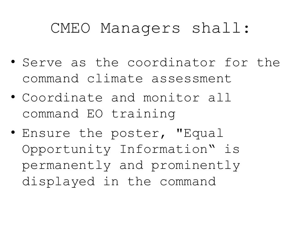CMEO Managers shall: Serve as the coordinator for the command climate assessment. Coordinate and monitor all command EO training.