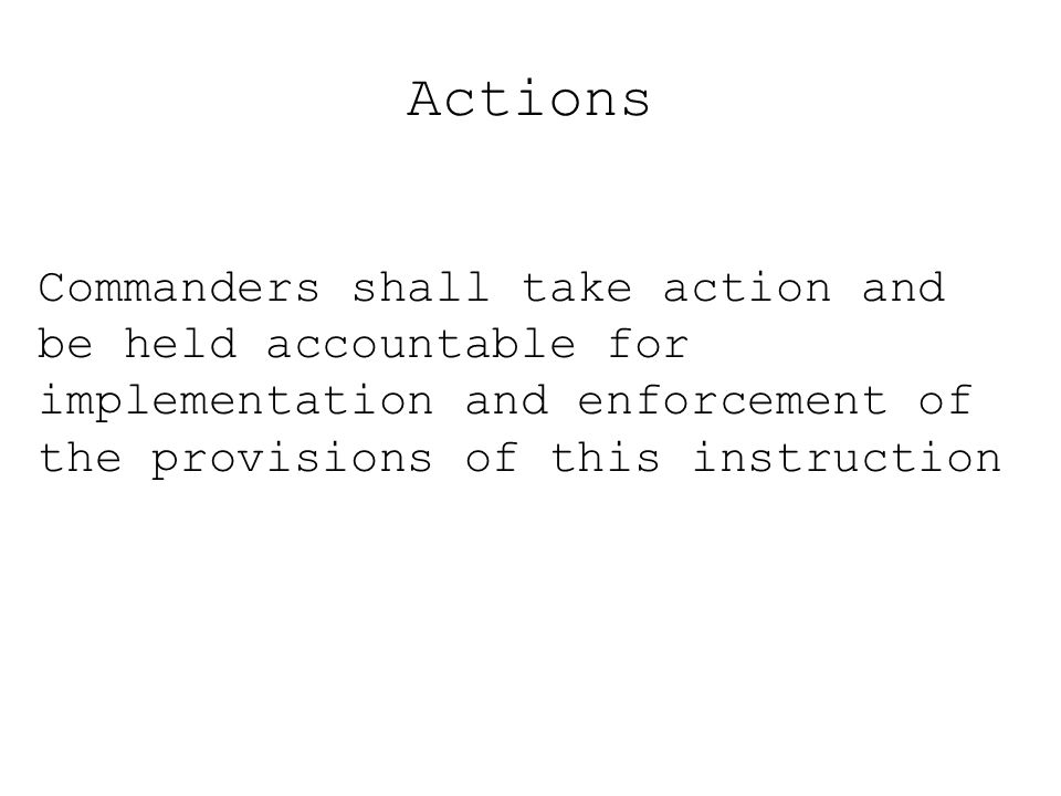 Actions Commanders shall take action and be held accountable for implementation and enforcement of the provisions of this instruction.