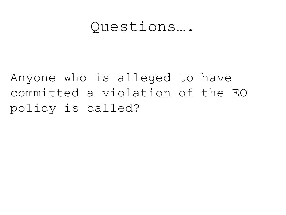 Questions…. Anyone who is alleged to have committed a violation of the EO policy is called