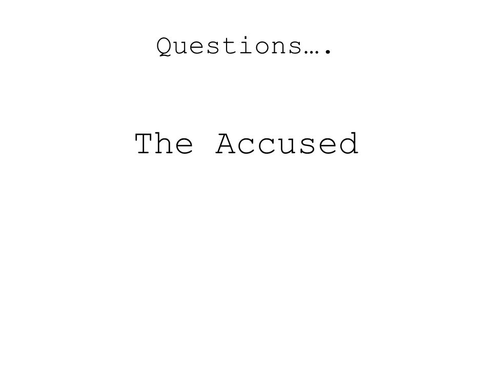 Questions…. The Accused