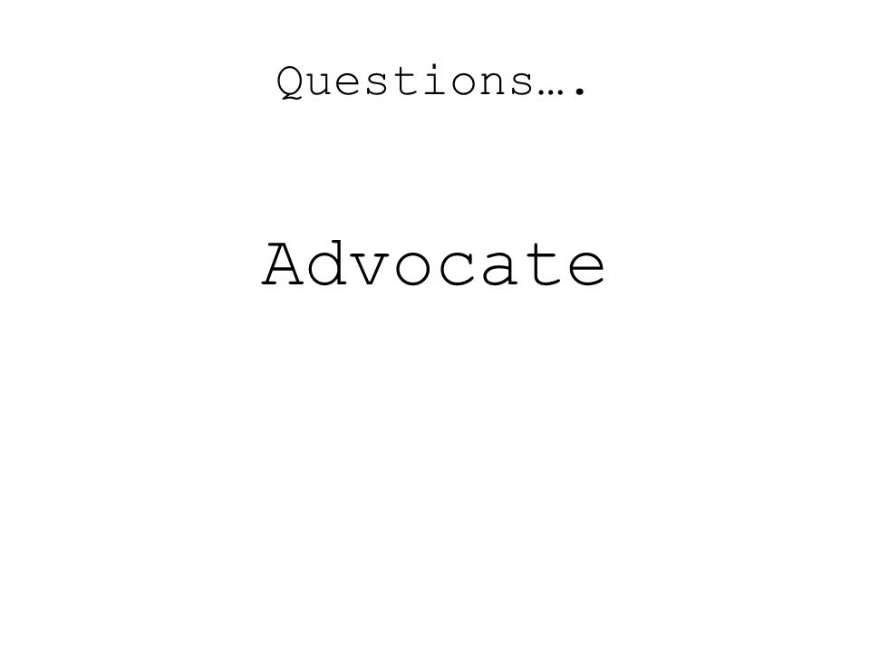 Questions…. Advocate