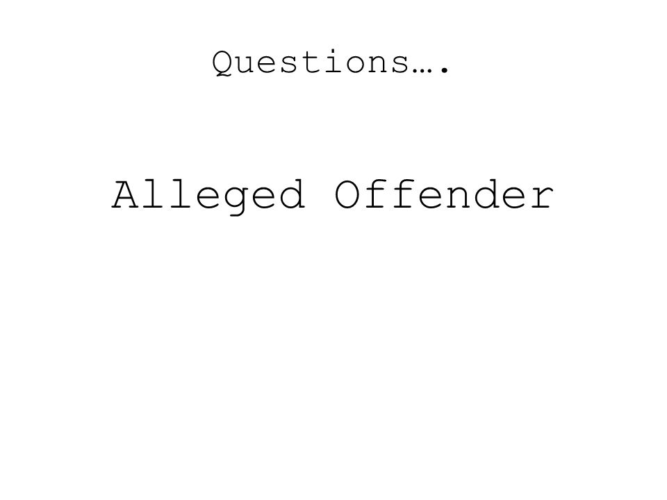 Questions…. Alleged Offender
