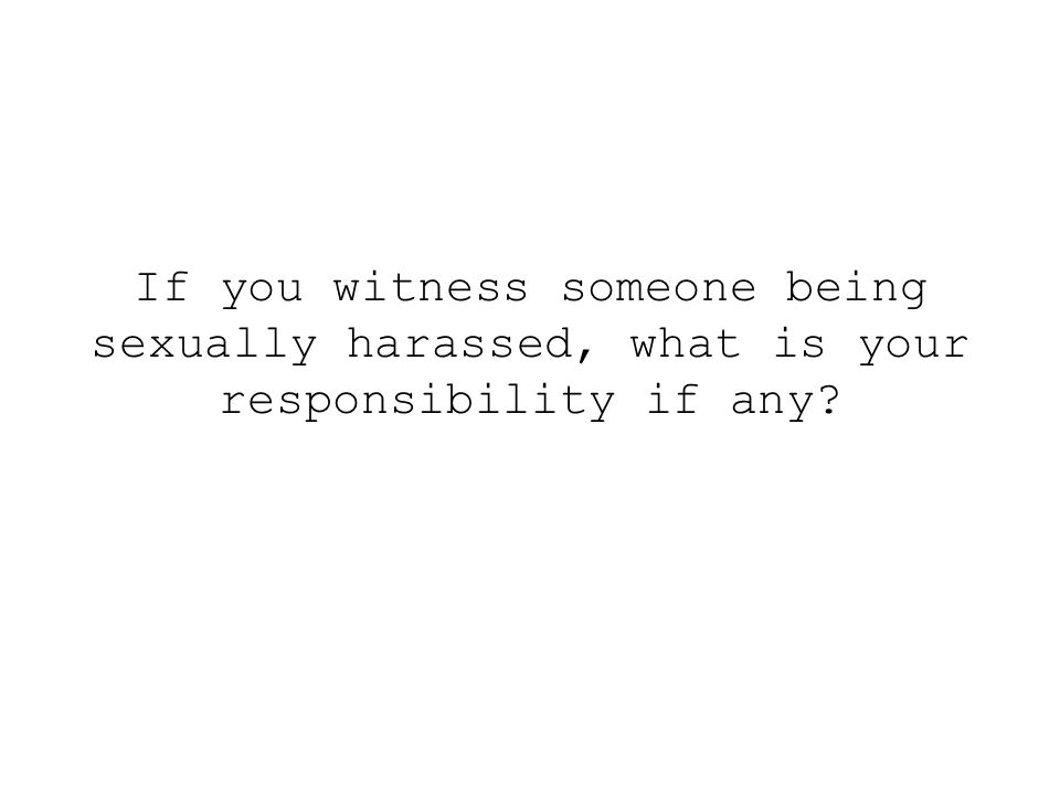 If you witness someone being sexually harassed, what is your responsibility if any