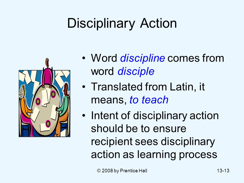 Disciplinary Action Word discipline comes from word disciple