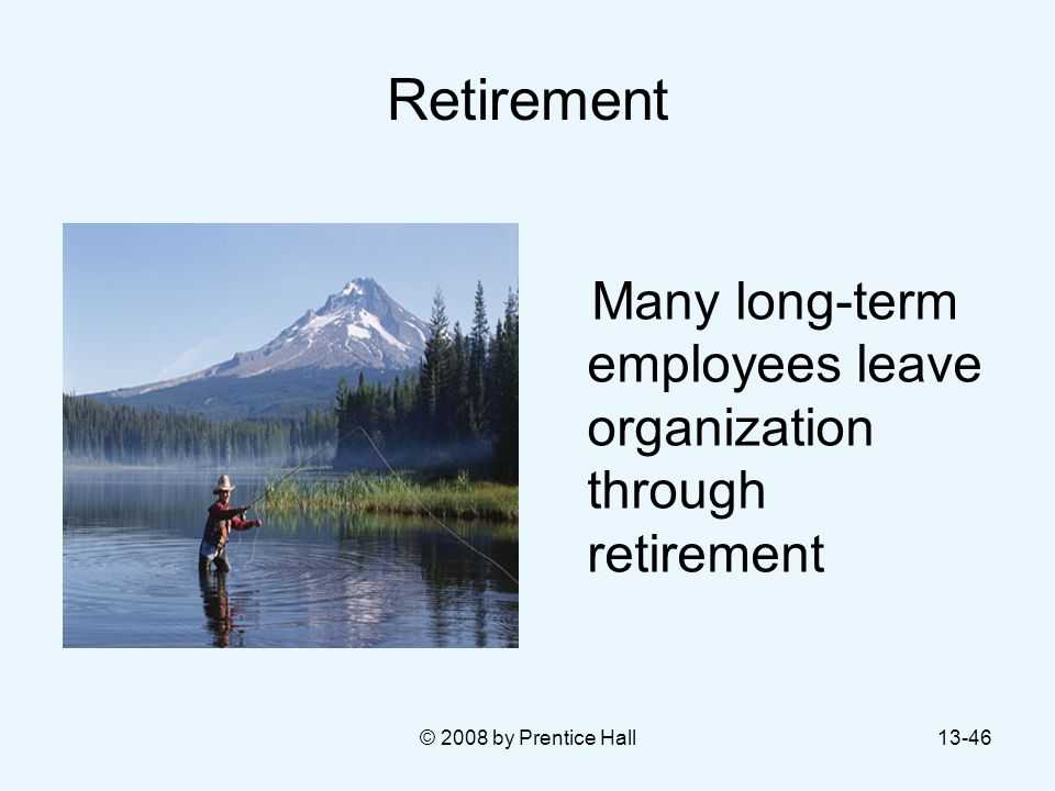 Retirement Many long-term employees leave organization through retirement © 2008 by Prentice Hall