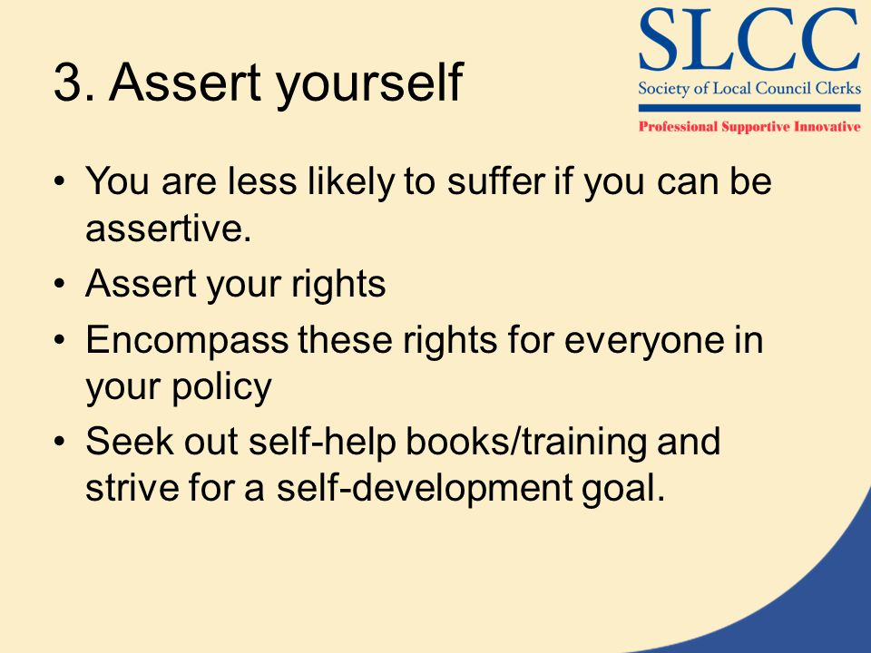 3. Assert yourself You are less likely to suffer if you can be assertive. Assert your rights. Encompass these rights for everyone in your policy.