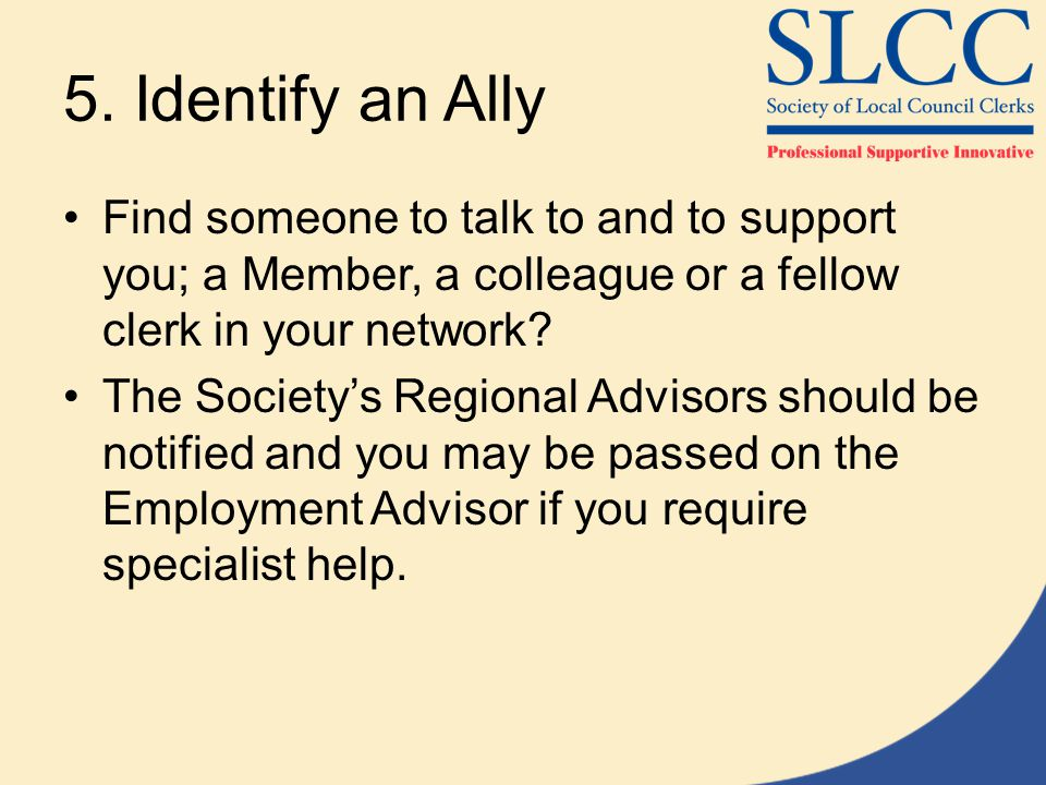 5. Identify an Ally Find someone to talk to and to support you; a Member, a colleague or a fellow clerk in your network