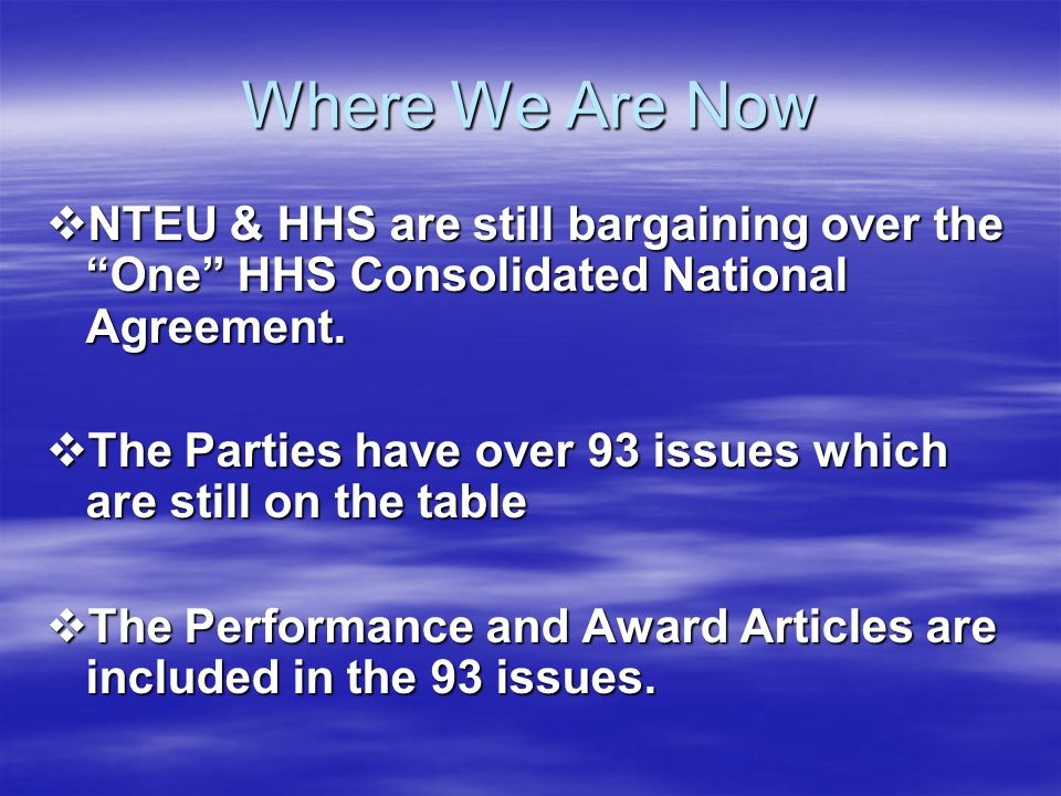 Where We Are Now NTEU & HHS are still bargaining over the One HHS Consolidated National Agreement.