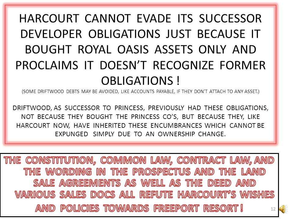 HARCOURT CANNOT EVADE ITS SUCCESSOR DEVELOPER OBLIGATIONS JUST BECAUSE IT BOUGHT ROYAL OASIS ASSETS ONLY AND PROCLAIMS IT DOESN'T RECOGNIZE FORMER OBLIGATIONS ! (SOME DRIFTWOOD DEBTS MAY BE AVOIDED, LIKE ACCOUNTS PAYABLE, IF THEY DON'T ATTACH TO ANY ASSET.) DRIFTWOOD, AS SUCCESSOR TO PRINCESS, PREVIOUSLY HAD THESE OBLIGATIONS, NOT BECAUSE THEY BOUGHT THE PRINCESS CO'S, BUT BECAUSE THEY, LIKE HARCOURT NOW, HAVE INHERITED THESE ENCUMBRANCES WHICH CANNOT BE EXPUNGED SIMPLY DUE TO AN OWNERSHIP CHANGE.