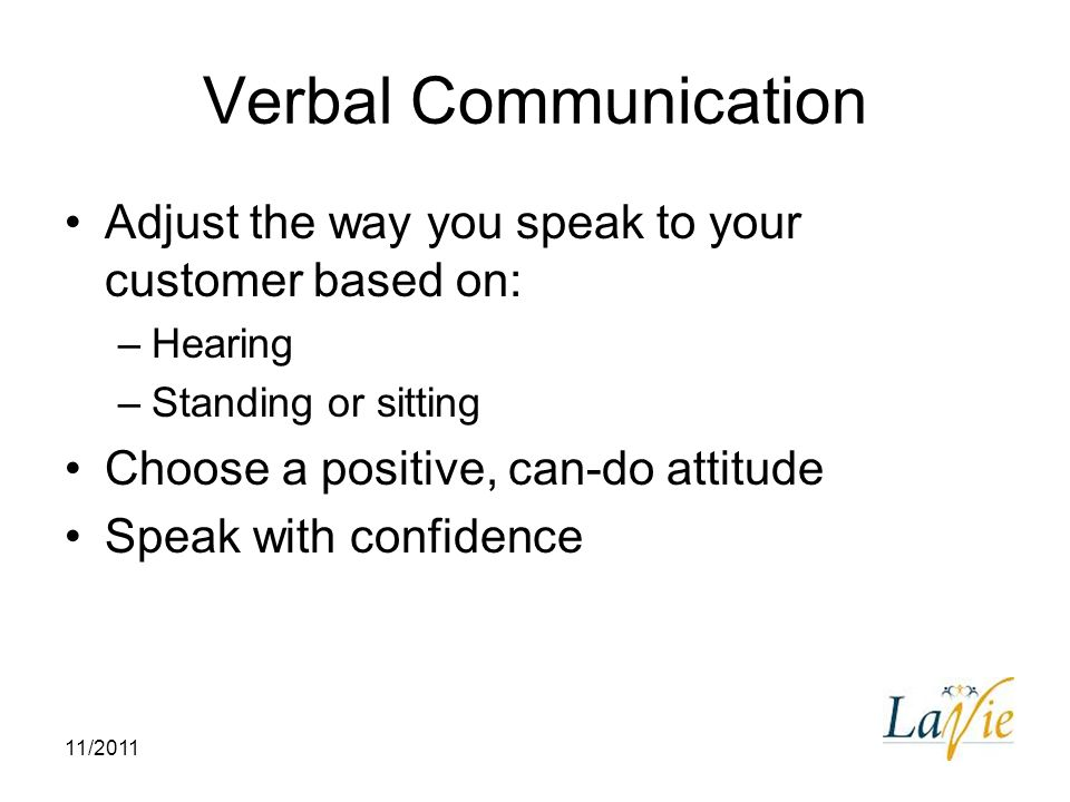 Verbal Communication Adjust the way you speak to your customer based on: Hearing. Standing or sitting.