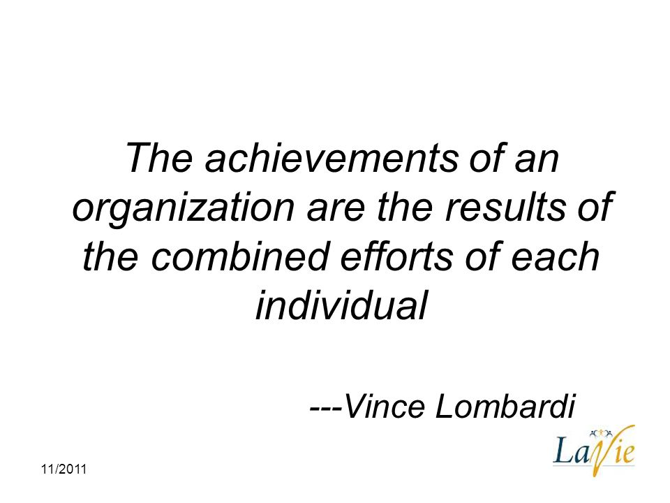 The achievements of an organization are the results of the combined efforts of each individual ---Vince Lombardi