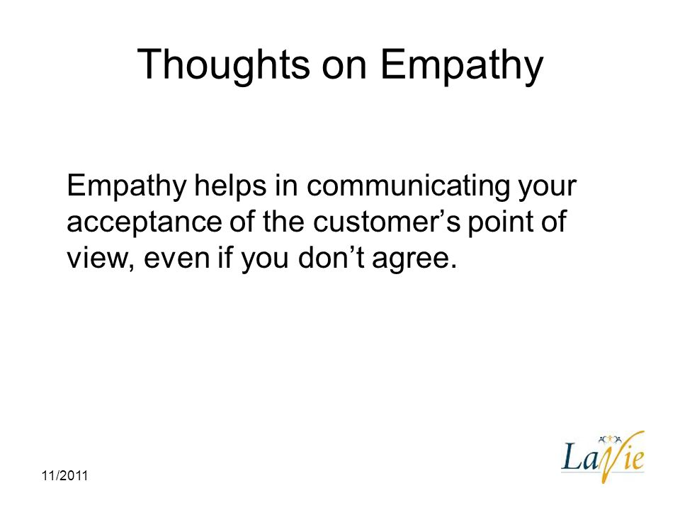 Thoughts on Empathy Empathy helps in communicating your acceptance of the customer's point of view, even if you don't agree.