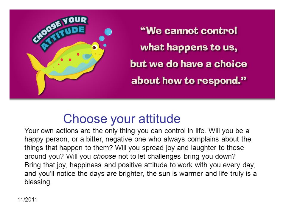 Choose your attitude Your own actions are the only thing you can control in life. Will you be a.