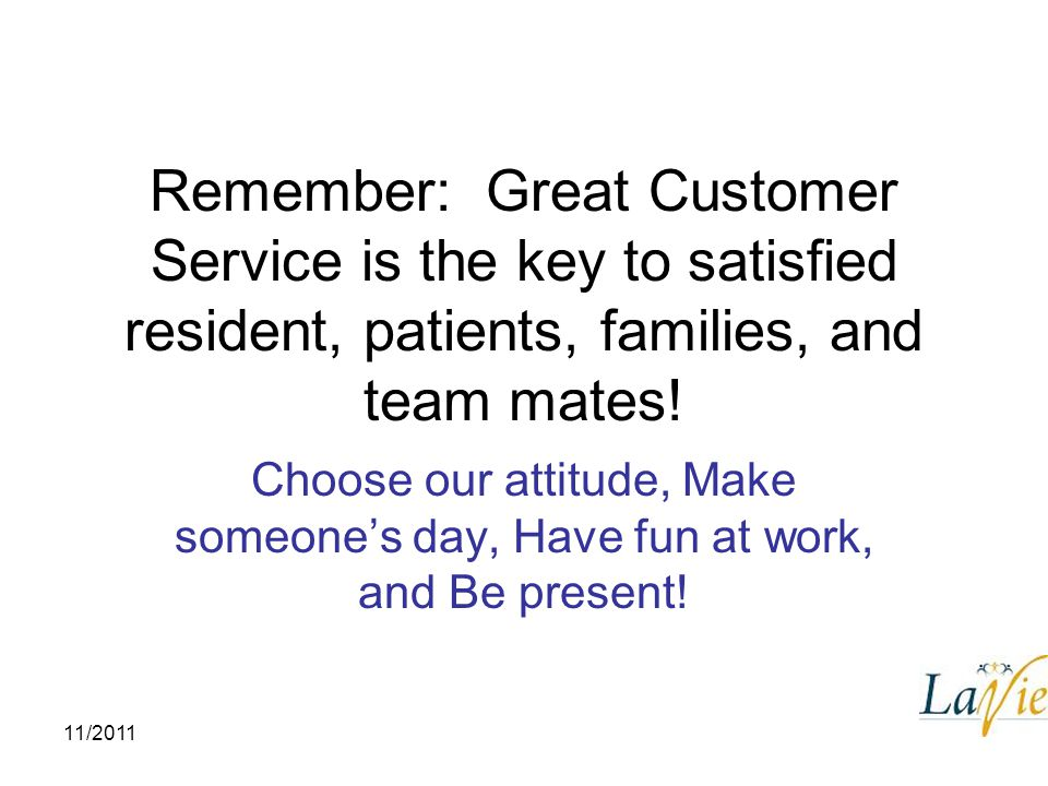 Remember: Great Customer Service is the key to satisfied resident, patients, families, and team mates!