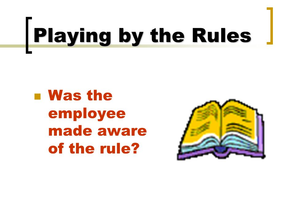 Playing by the Rules Was the employee made aware of the rule