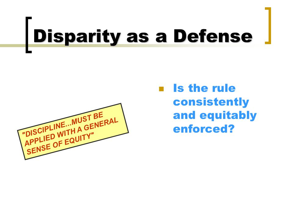 Disparity as a Defense Is the rule consistently and equitably enforced.