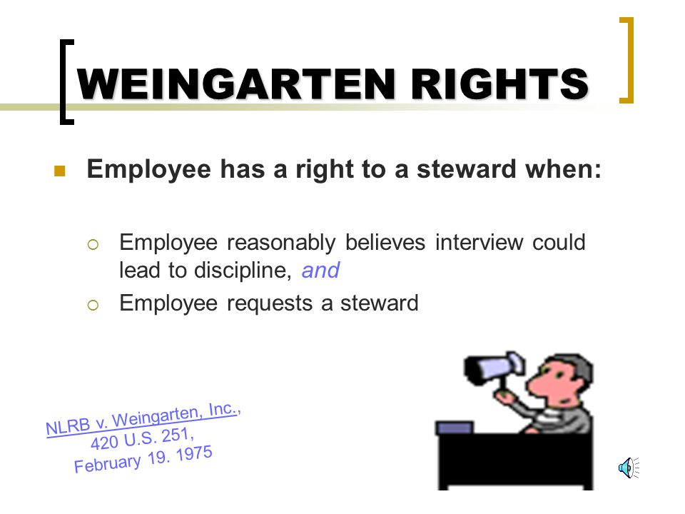 WEINGARTEN RIGHTS Employee has a right to a steward when: