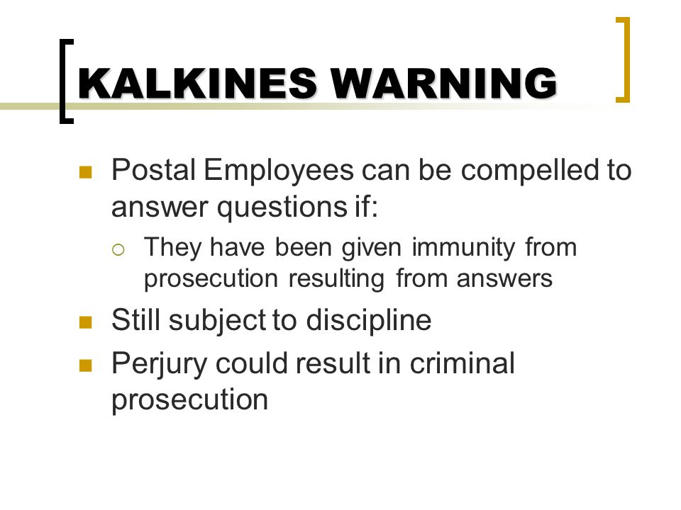 KALKINES WARNING Postal Employees can be compelled to answer questions if: They have been given immunity from prosecution resulting from answers.