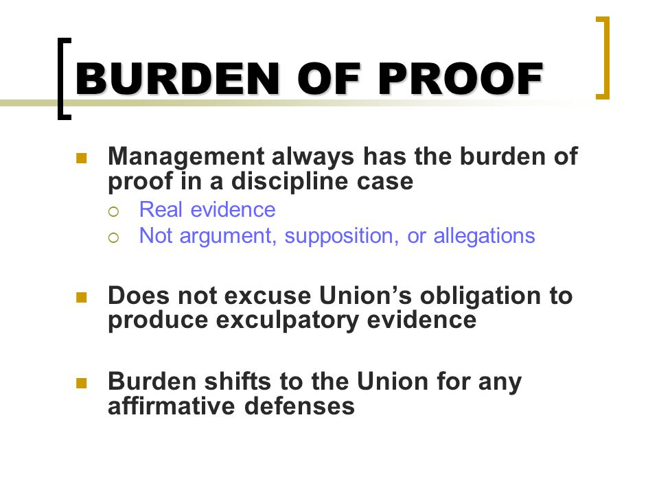 BURDEN OF PROOF Management always has the burden of proof in a discipline case. Real evidence. Not argument, supposition, or allegations.