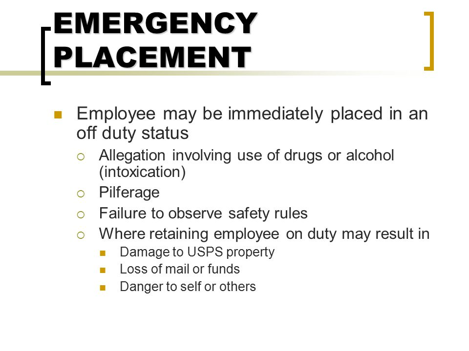 EMERGENCY PLACEMENT Employee may be immediately placed in an off duty status. Allegation involving use of drugs or alcohol (intoxication)