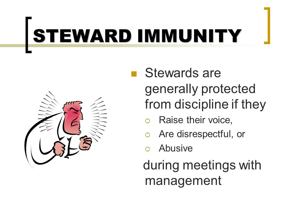 STEWARD IMMUNITY Stewards are generally protected from discipline if they. Raise their voice, Are disrespectful, or.