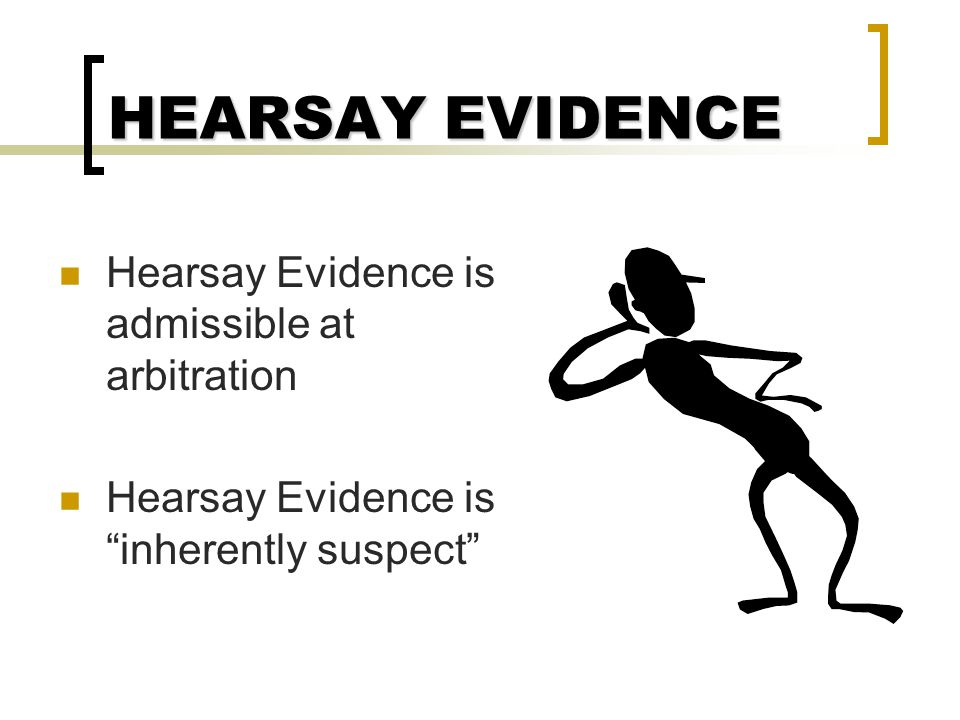 HEARSAY EVIDENCE Hearsay Evidence is admissible at arbitration