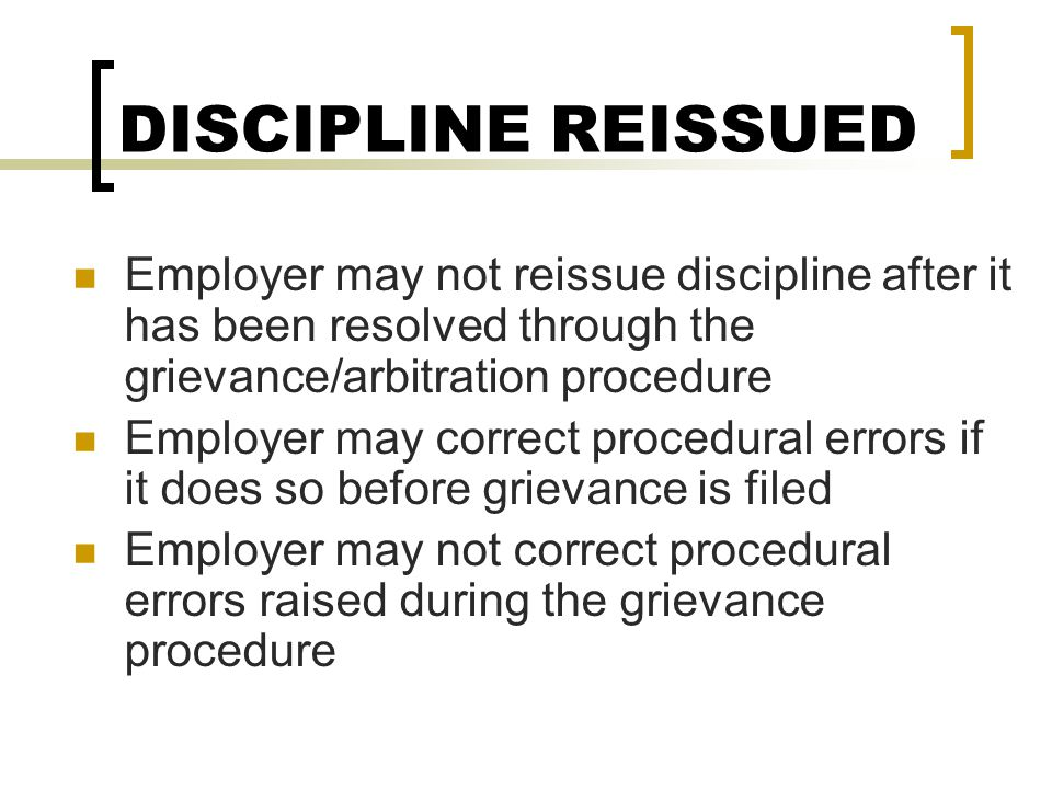 DISCIPLINE REISSUED Employer may not reissue discipline after it has been resolved through the grievance/arbitration procedure.