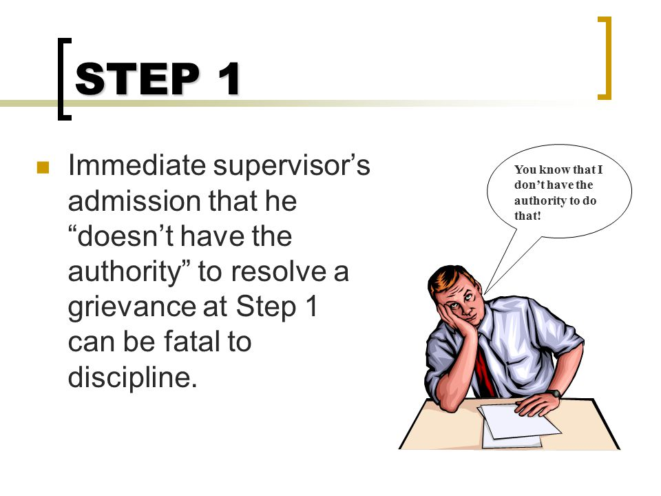 STEP 1 Immediate supervisor's admission that he doesn't have the authority to resolve a grievance at Step 1 can be fatal to discipline.