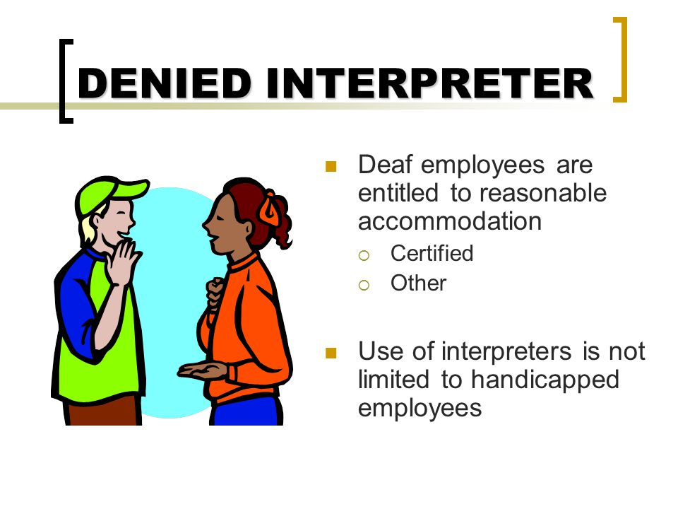 DENIED INTERPRETER Deaf employees are entitled to reasonable accommodation. Certified. Other.