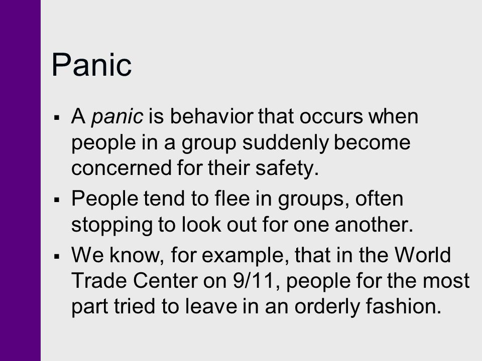 Panic A panic is behavior that occurs when people in a group suddenly become concerned for their safety.