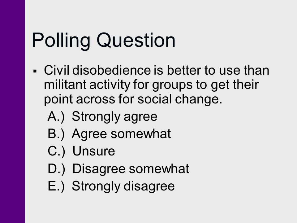 Polling Question Civil disobedience is better to use than militant activity for groups to get their point across for social change.