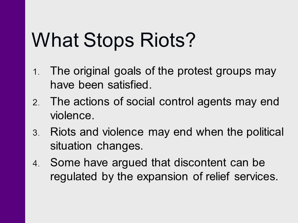 What Stops Riots The original goals of the protest groups may have been satisfied. The actions of social control agents may end violence.