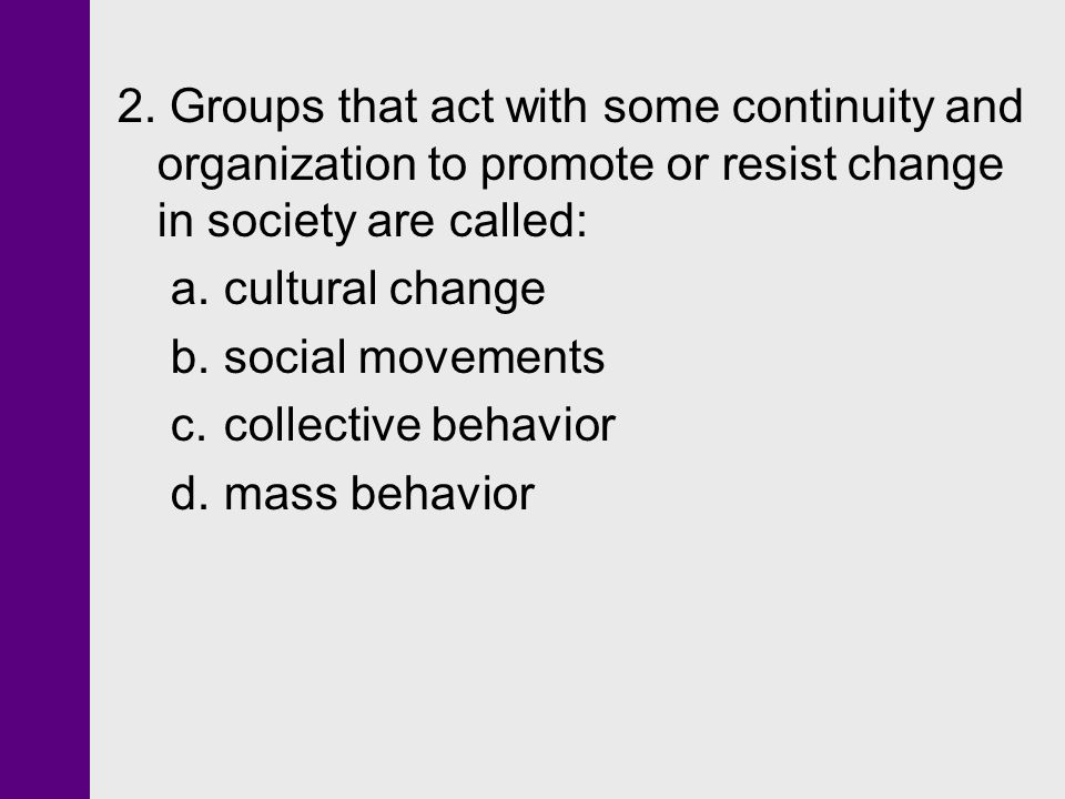 2. Groups that act with some continuity and organization to promote or resist change in society are called:
