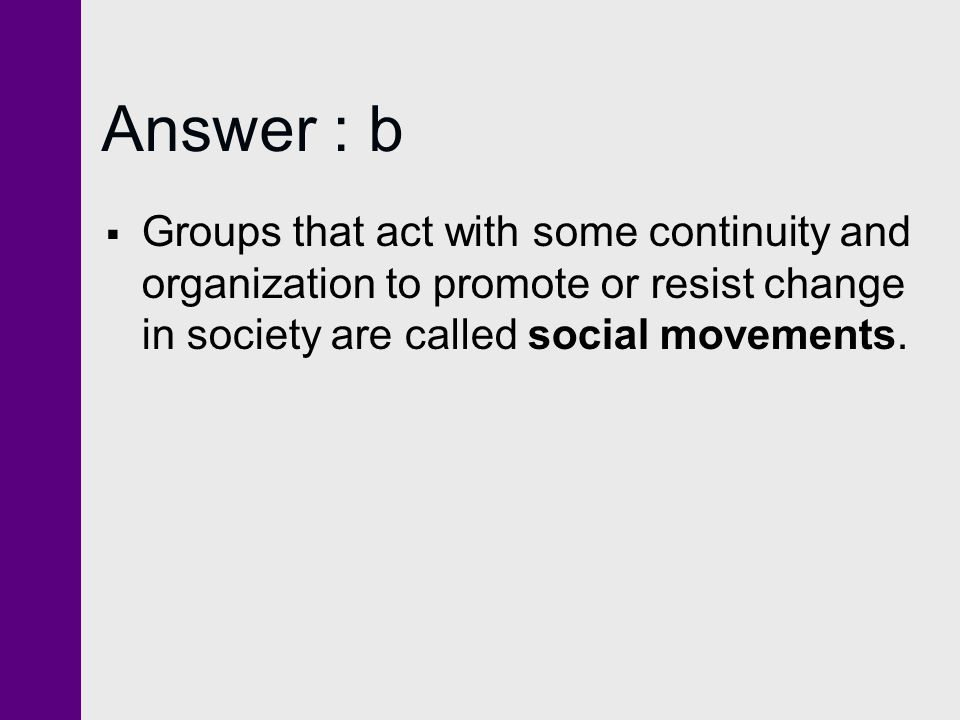 Answer : b Groups that act with some continuity and organization to promote or resist change in society are called social movements.