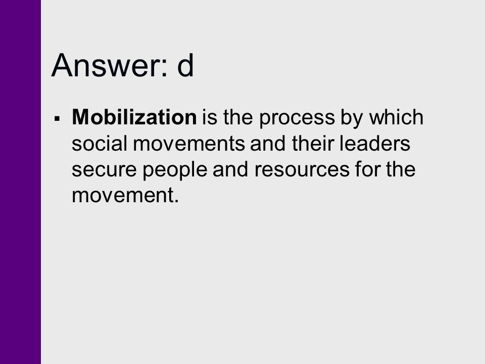 Answer: d Mobilization is the process by which social movements and their leaders secure people and resources for the movement.