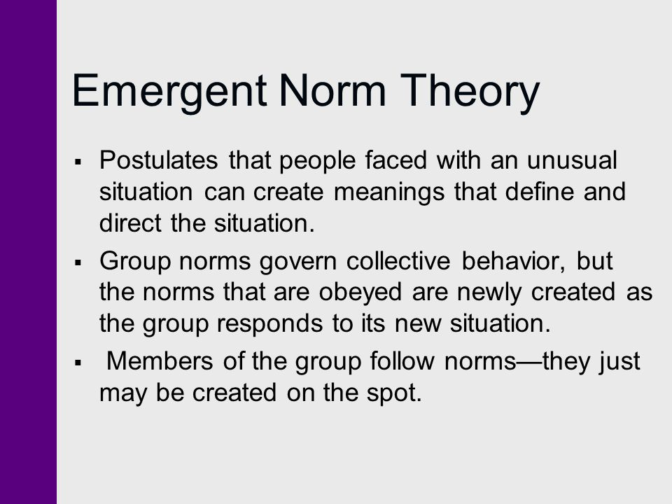 Emergent Norm Theory Postulates that people faced with an unusual situation can create meanings that define and direct the situation.