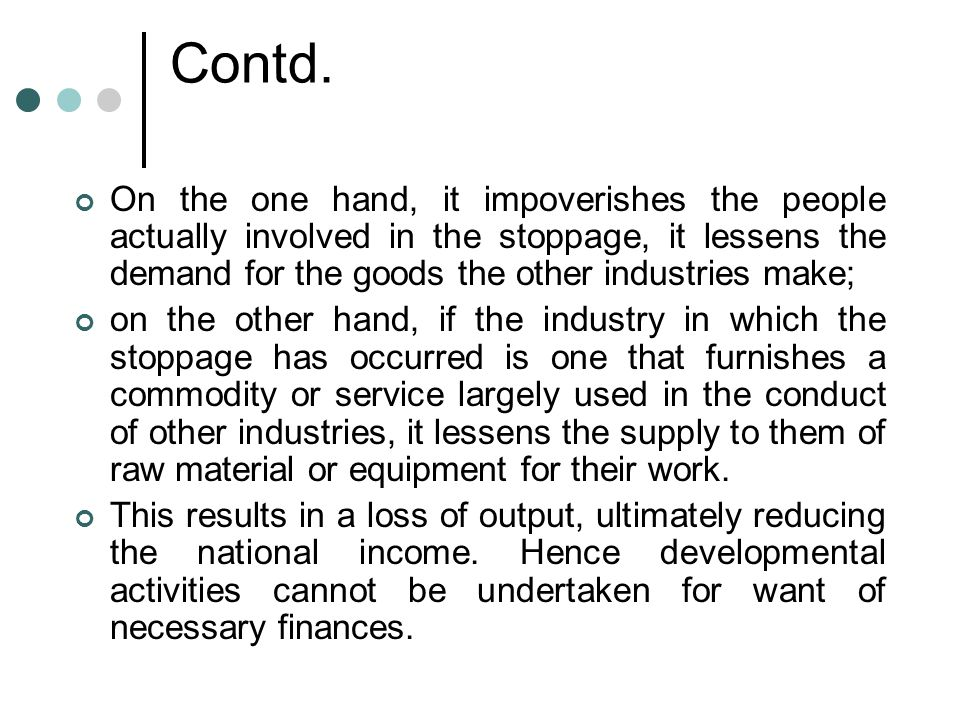 Contd. On the one hand, it impoverishes the people actually involved in the stoppage, it lessens the demand for the goods the other industries make;