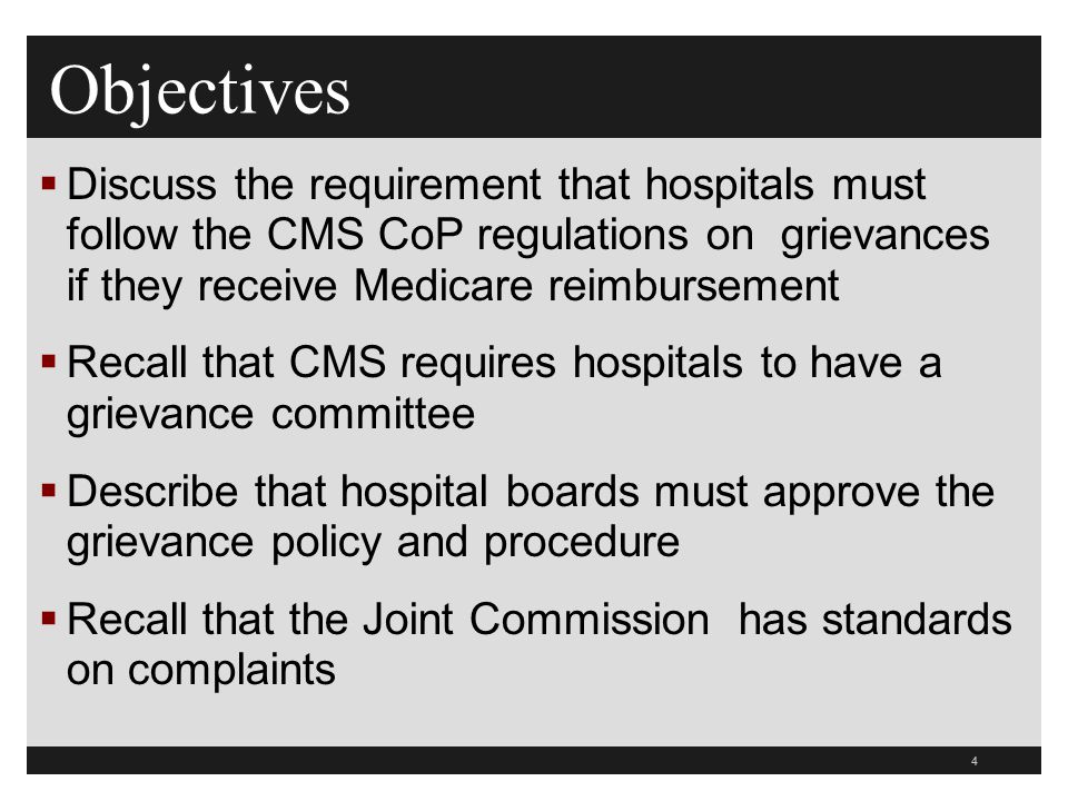 Objectives Discuss the requirement that hospitals must follow the CMS CoP regulations on grievances if they receive Medicare reimbursement.